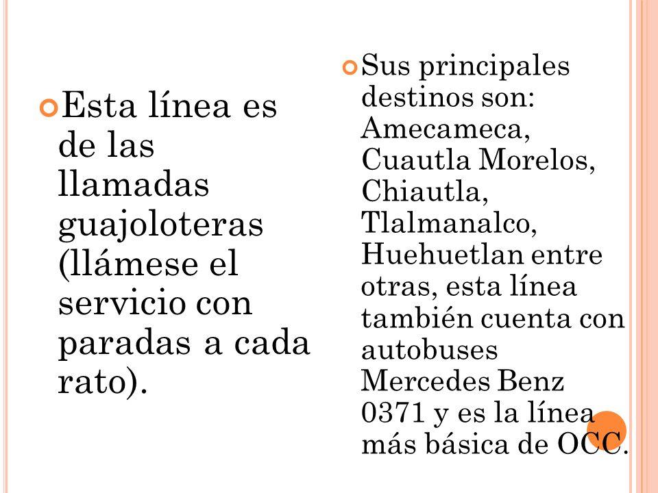 Esta línea es de las llamadas guajoloteras (llámese el servicio con paradas a cada rato). Sus principales destinos son: Amecameca, Cuautla Morelos, Ch