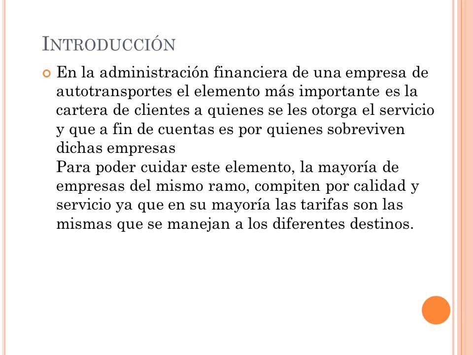 I NTRODUCCIÓN En la administración financiera de una empresa de autotransportes el elemento más importante es la cartera de clientes a quienes se les