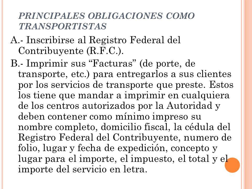 PRINCIPALES OBLIGACIONES COMO TRANSPORTISTAS A.- Inscribirse al Registro Federal del Contribuyente (R.F.C.). B.- Imprimir sus Facturas (de porte, de t