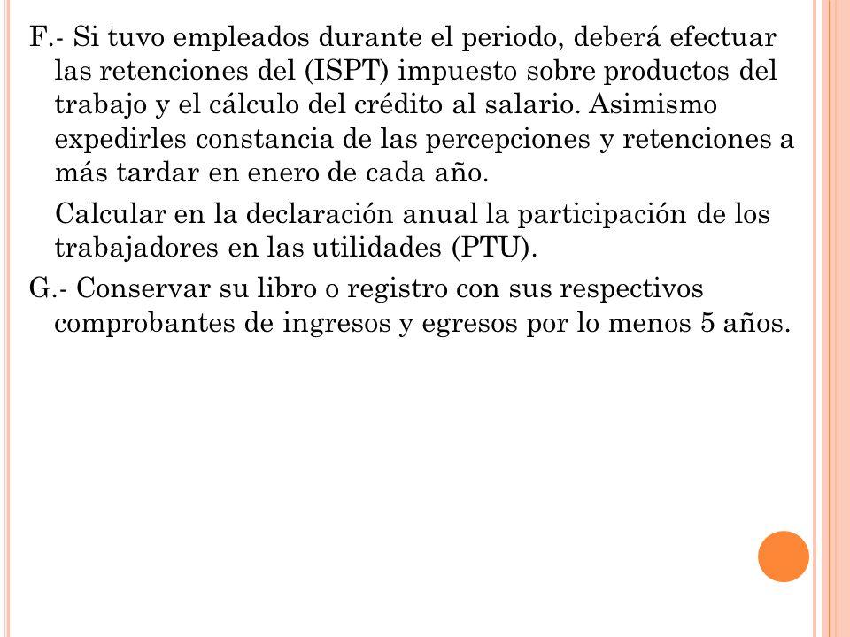 F.- Si tuvo empleados durante el periodo, deberá efectuar las retenciones del (ISPT) impuesto sobre productos del trabajo y el cálculo del crédito al