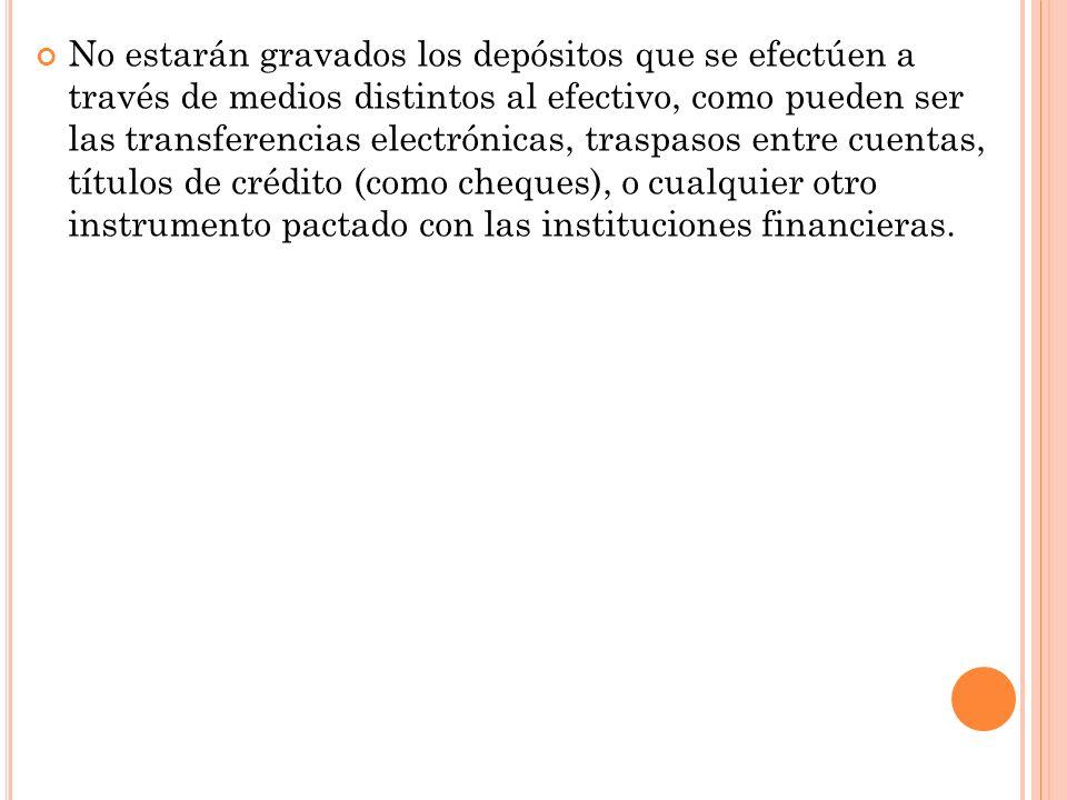 No estarán gravados los depósitos que se efectúen a través de medios distintos al efectivo, como pueden ser las transferencias electrónicas, traspasos