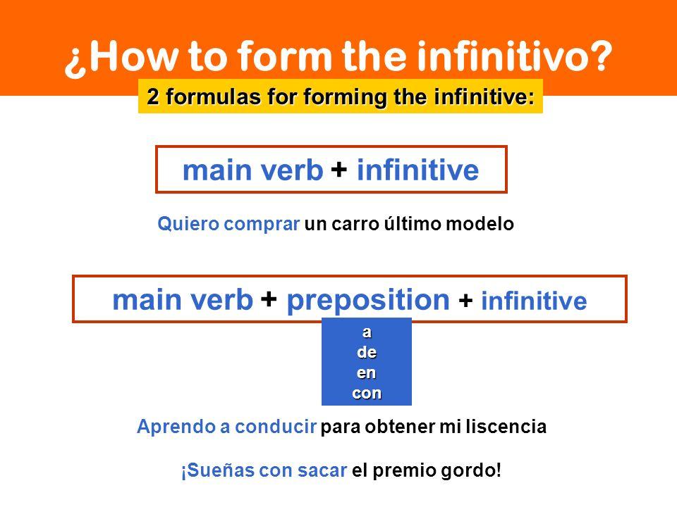 ¿How to form the infinitivo? main verb + infinitive 2 formulas for forming the infinitive: Quiero comprar un carro último modelo Aprendo a conducir pa