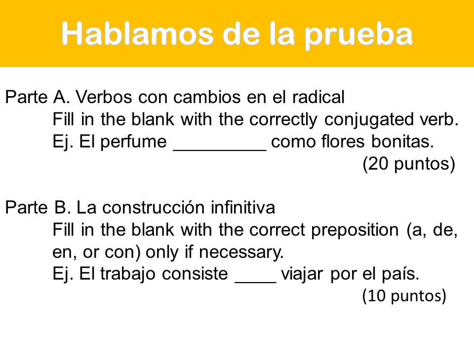 Hablamos de la prueba Parte A. Verbos con cambios en el radical Fill in the blank with the correctly conjugated verb. Ej. El perfume _________ como fl