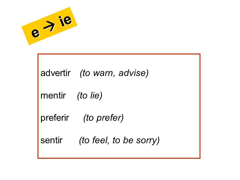 advertir (to warn, advise) mentir (to lie) preferir (to prefer) sentir (to feel, to be sorry) e ie e ie