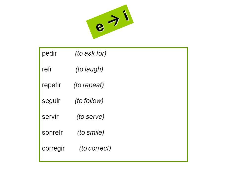 pedir (to ask for) reír (to laugh) repetir (to repeat) seguir (to follow) servir (to serve) sonreír (to smile) corregir (to correct) e i e i