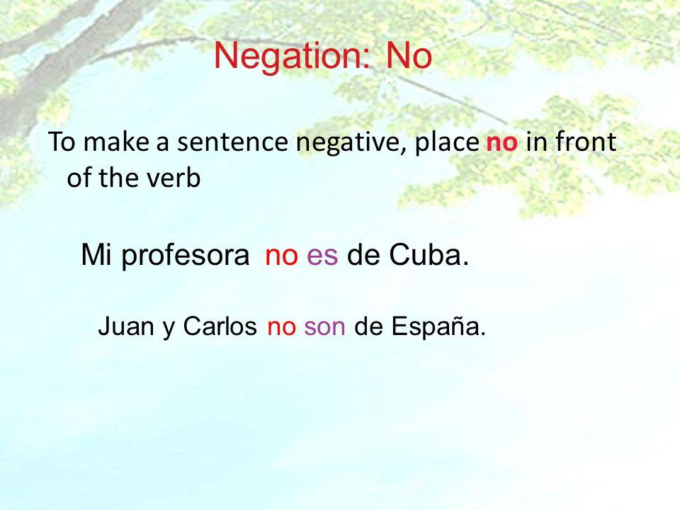 Negation: No To make a sentence negative, place no in front of the verb Mi profesora no es de Cuba. Juan y Carlos no son de España.