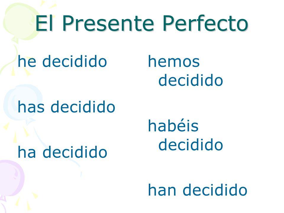 El Presente Perfecto I have decided You have decided He, She It has decided We have decided You have decided They have decided