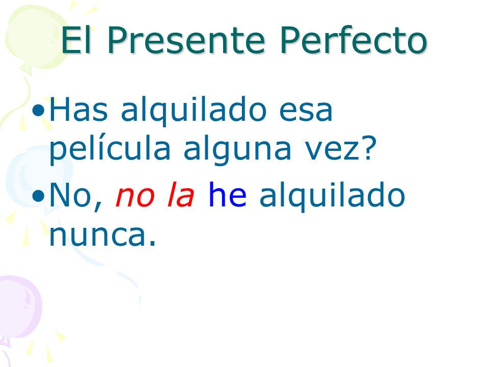 El Presente Perfecto Notice that we place no and other negative words, object pronouns, and reflexive pronouns directly in front of the form of the ve