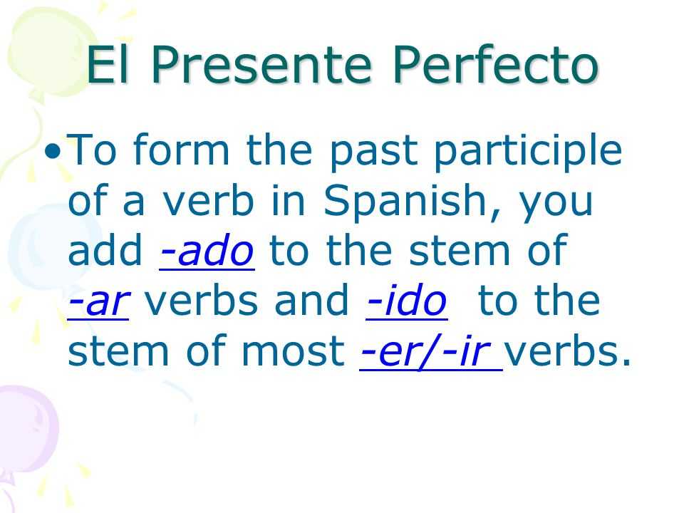 El Presente Perfecto To form the past participle of a verb in Spanish, you add -ado to the stem of -ar verbs and -ido to the stem of most -er/-ir verbs.