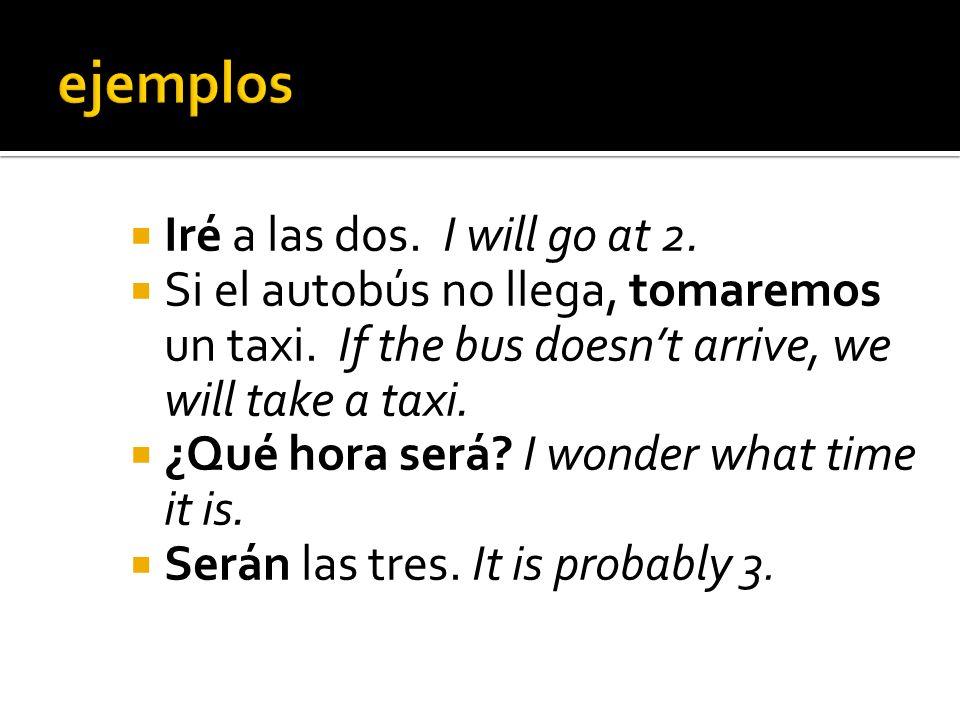 Iré a las dos.I will go at 2. Si el autobús no llega, tomaremos un taxi.