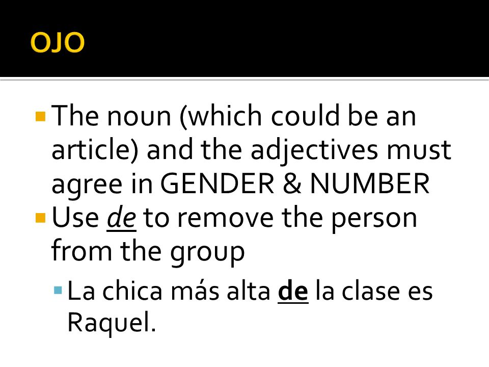 The noun (which could be an article) and the adjectives must agree in GENDER & NUMBER Use de to remove the person from the group La chica más alta de la clase es Raquel.