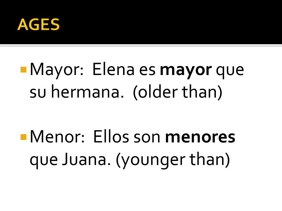 Mayor: Elena es mayor que su hermana. (older than) Menor: Ellos son menores que Juana.