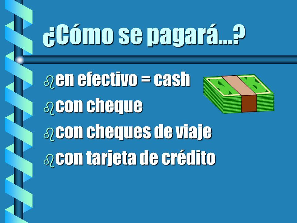 ¿Cómo se pagará...? b en efectivo = cash b con cheque b con cheques de viaje b con tarjeta de crédito