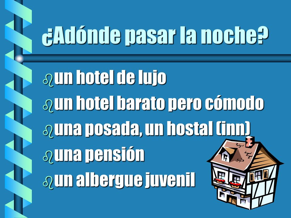 ¿Adónde pasar la noche? b un hotel de lujo b un hotel barato pero cómodo b una posada, un hostal (inn) b una pensión b un albergue juvenil