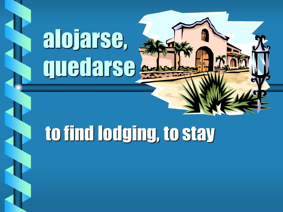 alojarse, quedarse to find lodging, to stay