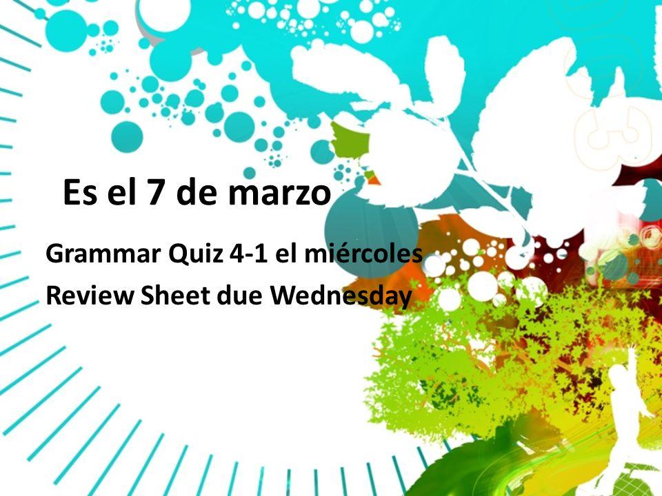 Es el 7 de marzo Grammar Quiz 4-1 el miércoles Review Sheet due Wednesday