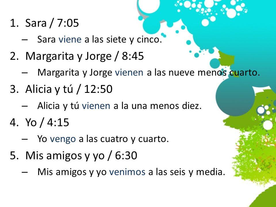 1.Sara / 7:05 – Sara viene a las siete y cinco. 2.Margarita y Jorge / 8:45 – Margarita y Jorge vienen a las nueve menos cuarto. 3.Alicia y tú / 12:50