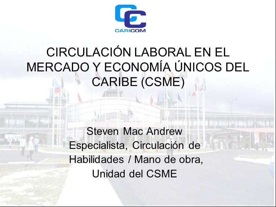 CIRCULACIÓN LABORAL EN EL MERCADO Y ECONOMÍA ÚNICOS DEL CARIBE (CSME) Steven Mac Andrew Especialista, Circulación de Habilidades / Mano de obra, Unidad del CSME