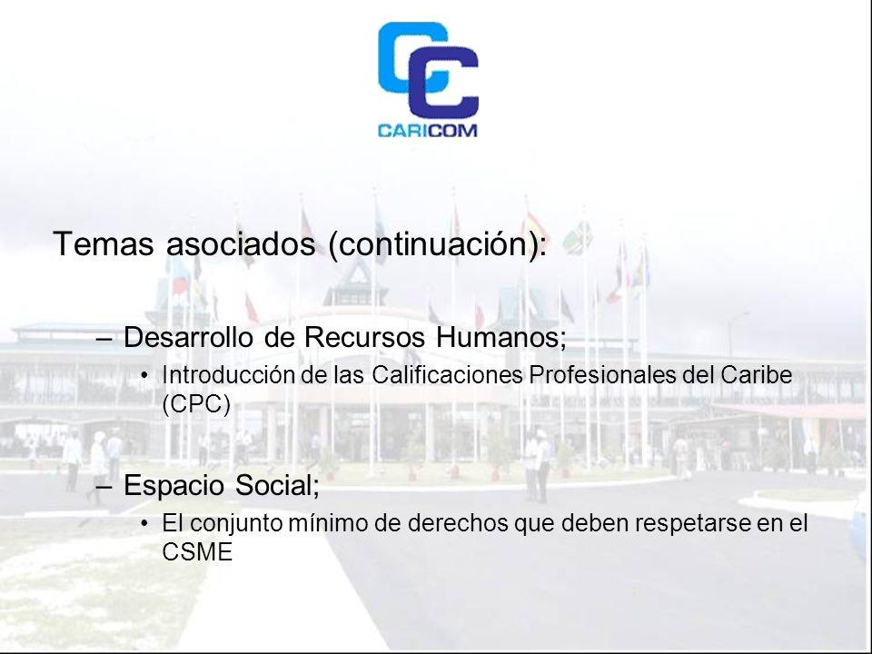 Temas asociados (continuación): –Desarrollo de Recursos Humanos; Introducción de las Calificaciones Profesionales del Caribe (CPC) –Espacio Social; El conjunto mínimo de derechos que deben respetarse en el CSME