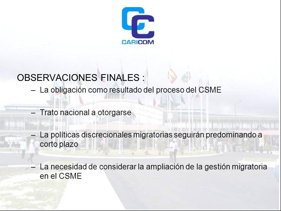 OBSERVACIONES FINALES : –La obligación como resultado del proceso del CSME –Trato nacional a otorgarse –La políticas discrecionales migratorias seguirán predominando a corto plazo –La necesidad de considerar la ampliación de la gestión migratoria en el CSME