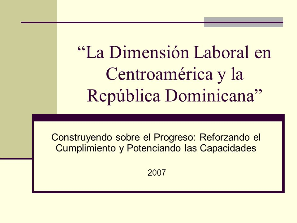 La Dimensión Laboral en Centroamérica y la República Dominicana Construyendo sobre el Progreso: Reforzando el Cumplimiento y Potenciando las Capacidad