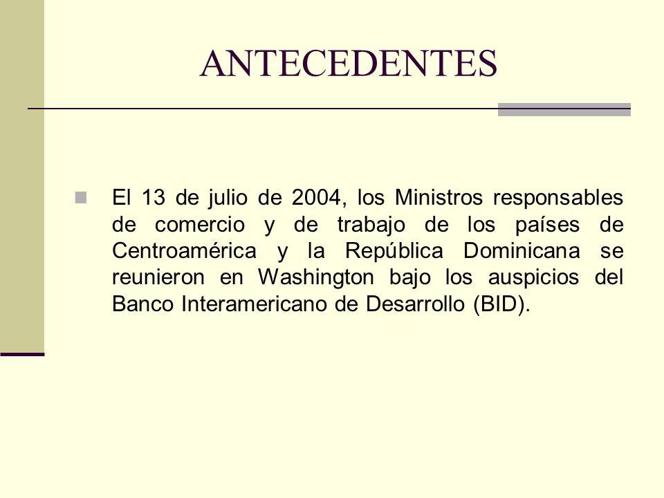 ANTECEDENTES El 13 de julio de 2004, los Ministros responsables de comercio y de trabajo de los países de Centroamérica y la República Dominicana se r