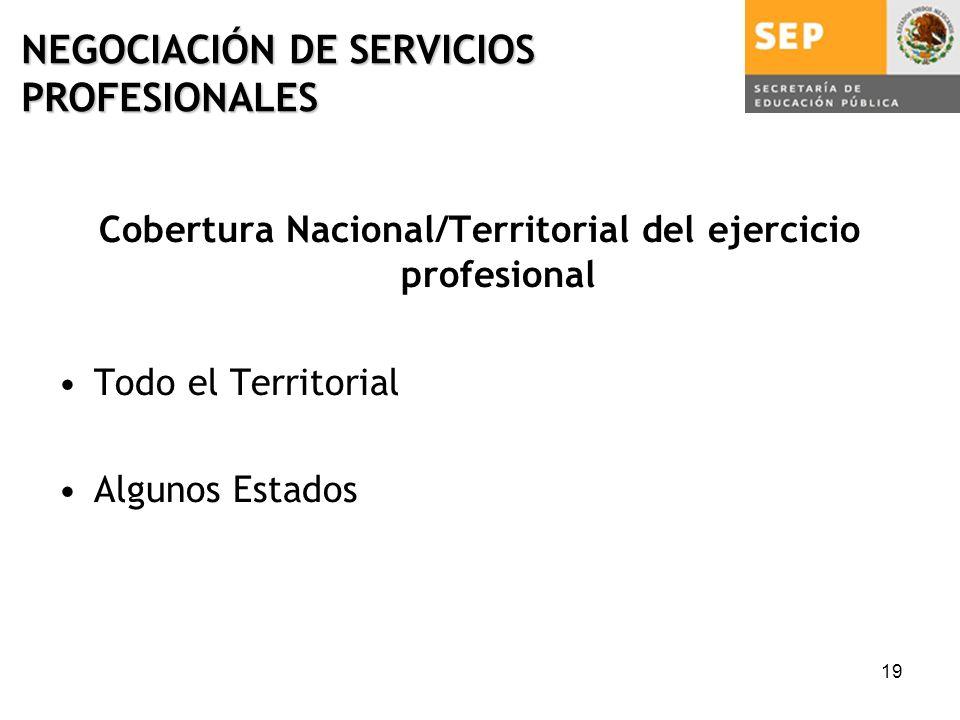 19 NEGOCIACIÓN DE SERVICIOS PROFESIONALES Cobertura Nacional/Territorial del ejercicio profesional Todo el Territorial Algunos Estados