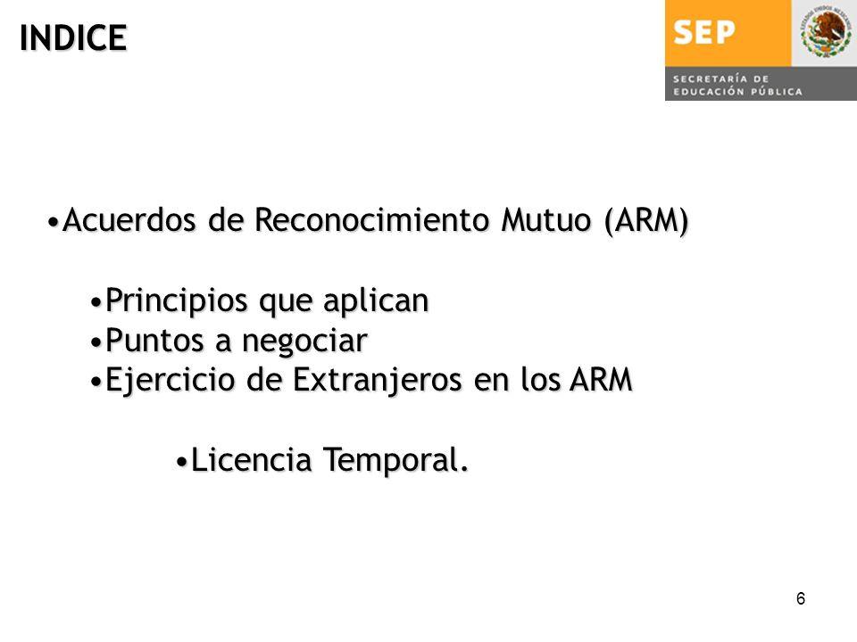 6 Acuerdos de Reconocimiento Mutuo (ARM)Acuerdos de Reconocimiento Mutuo (ARM) Principios que aplicanPrincipios que aplican Puntos a negociarPuntos a negociar Ejercicio de Extranjeros en los ARMEjercicio de Extranjeros en los ARM Licencia Temporal.Licencia Temporal.