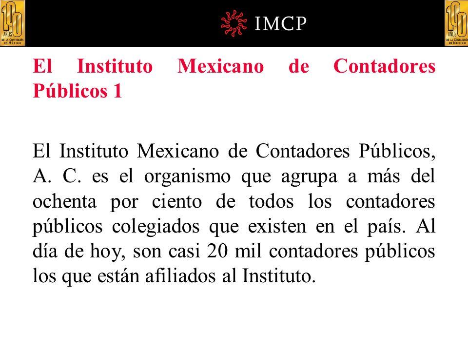 El Instituto Mexicano de Contadores Públicos 1 El Instituto Mexicano de Contadores Públicos, A. C. es el organismo que agrupa a más del ochenta por ci