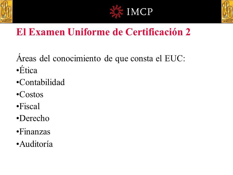 El Examen Uniforme de Certificación 2 Áreas del conocimiento de que consta el EUC: Ética Contabilidad Costos Fiscal Derecho Finanzas Auditoría