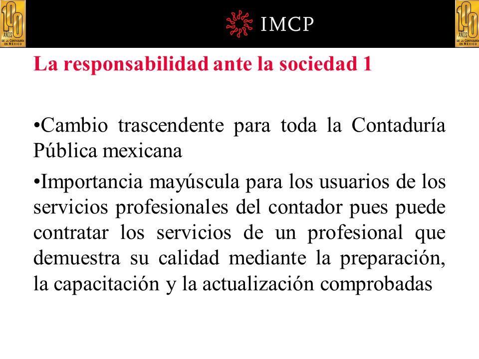 La responsabilidad ante la sociedad 1 Cambio trascendente para toda la Contaduría Pública mexicana Importancia mayúscula para los usuarios de los serv