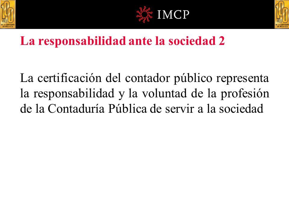 La responsabilidad ante la sociedad 2 La certificación del contador público representa la responsabilidad y la voluntad de la profesión de la Contadur