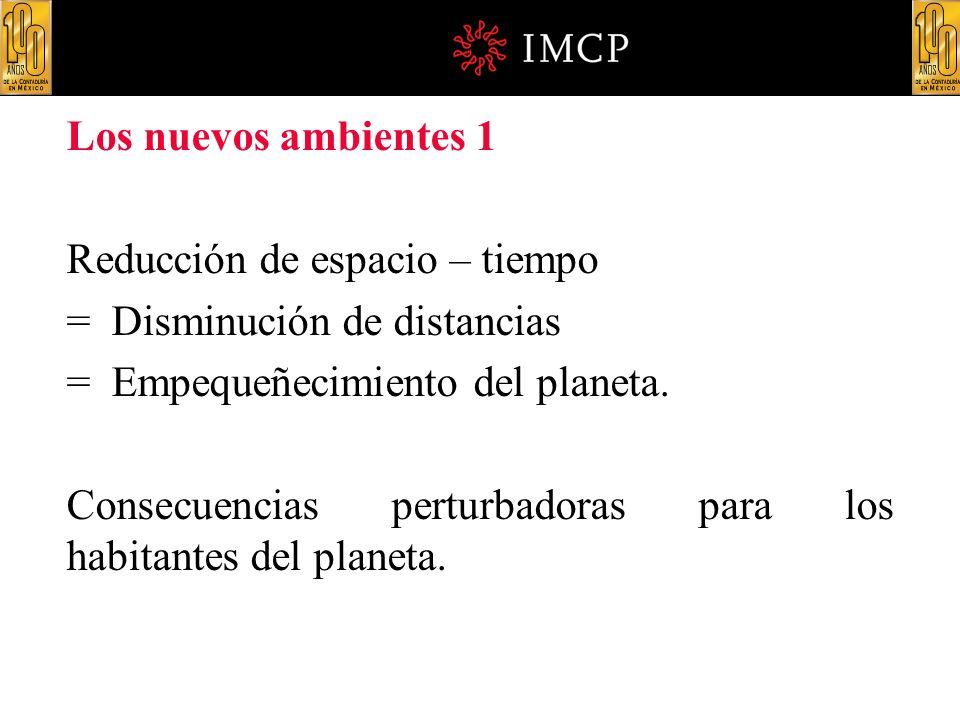 Los nuevos ambientes 1 Reducción de espacio – tiempo = Disminución de distancias = Empequeñecimiento del planeta. Consecuencias perturbadoras para los