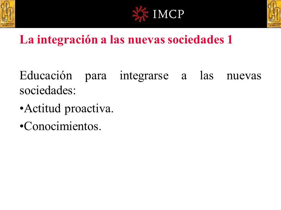 La integración a las nuevas sociedades 1 Educación para integrarse a las nuevas sociedades: Actitud proactiva. Conocimientos.