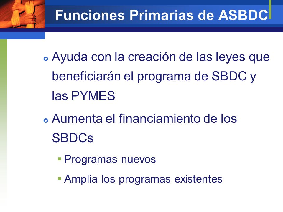Funciones Primarias de ASBDC Negociar con SBA con una voz Evitar regulaciones y la burocracia onerosa del SBA Evitar cambios en los operaciones de los SBDC, especialmente con un nuevo presidente y administración Trabajar conjuntamente con el SBA en hacer los cambios necesarios para mejorar el desempeño de los SBDCs
