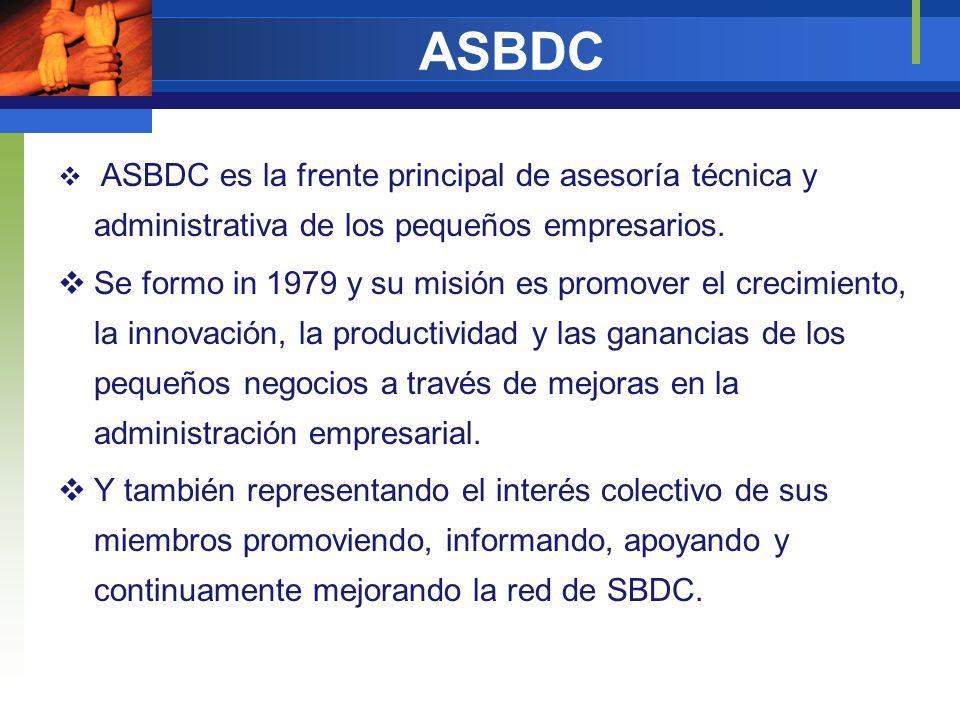 ASBDC ASBDC es la frente principal de asesoría técnica y administrativa de los pequeños empresarios. Se formo in 1979 y su misión es promover el creci