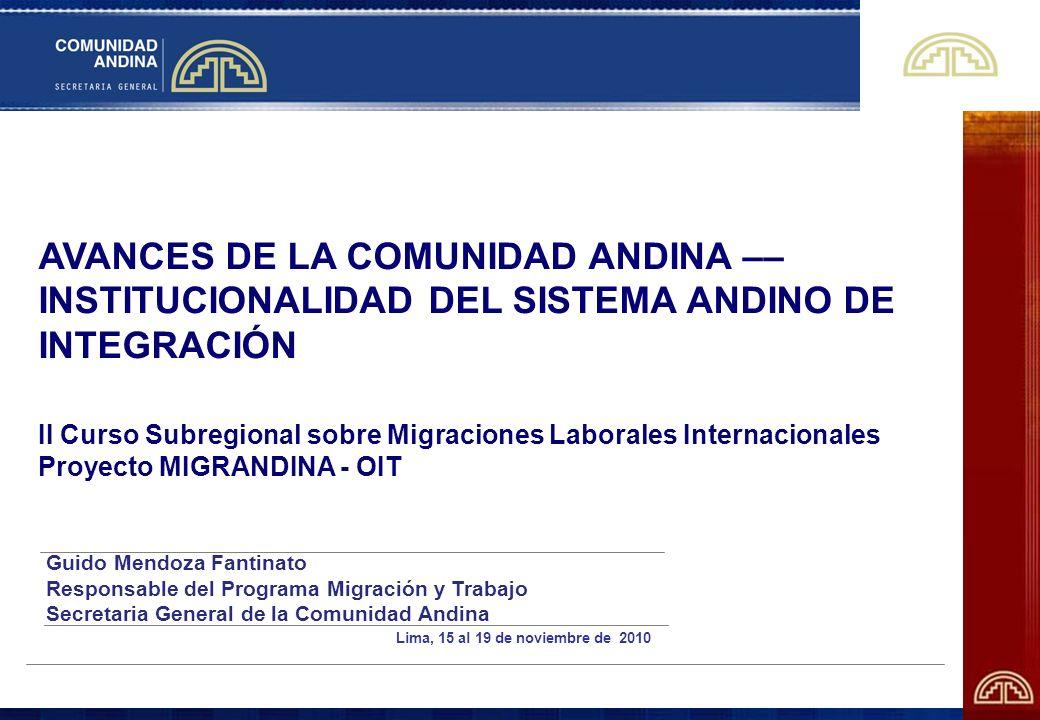 AVANCES DE LA COMUNIDAD ANDINA –– INSTITUCIONALIDAD DEL SISTEMA ANDINO DE INTEGRACIÓN II Curso Subregional sobre Migraciones Laborales Internacionales