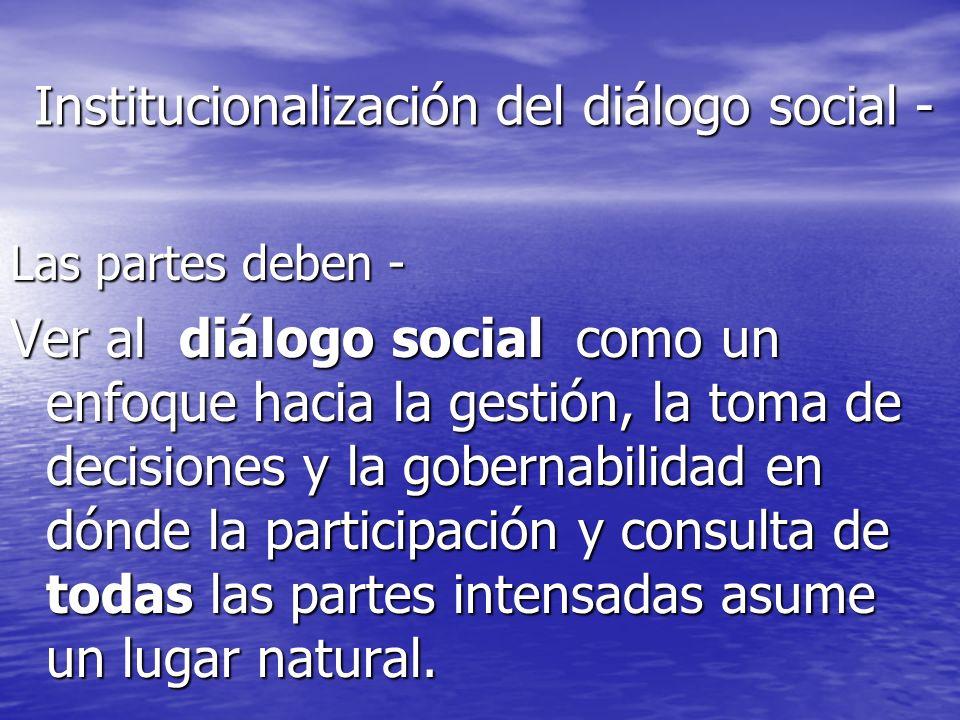 Institucionalización del diálogo social - Las partes deben - Ver al diálogo social como un enfoque hacia la gestión, la toma de decisiones y la gobern