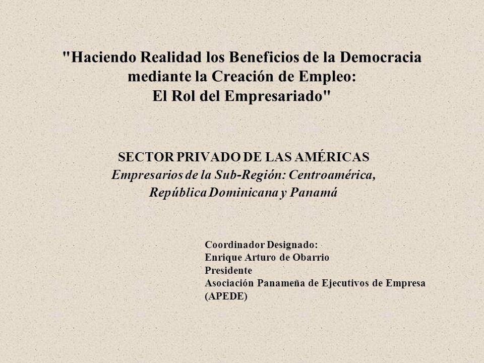 Haciendo Realidad los Beneficios de la Democracia mediante la Creación de Empleo: El Rol del Empresariado SECTOR PRIVADO DE LAS AMÉRICAS Empresarios de la Sub-Región: Centroamérica, República Dominicana y Panamá Coordinador Designado: Enrique Arturo de Obarrio Presidente Asociación Panameña de Ejecutivos de Empresa (APEDE)
