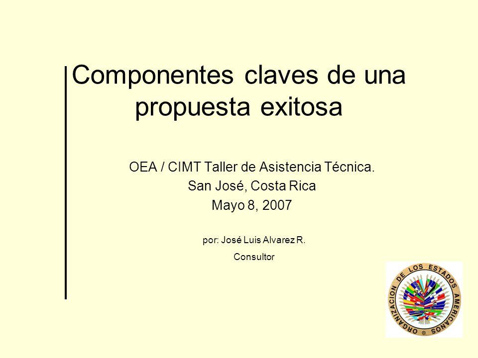 Componentes claves de una propuesta exitosa OEA / CIMT Taller de Asistencia Técnica. San José, Costa Rica Mayo 8, 2007 por: José Luis Alvarez R. Consu