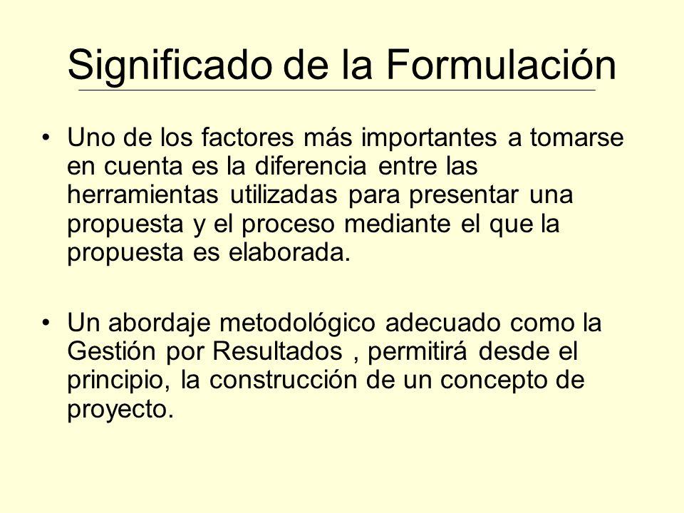 Significado de la Formulación Uno de los factores más importantes a tomarse en cuenta es la diferencia entre las herramientas utilizadas para presentar una propuesta y el proceso mediante el que la propuesta es elaborada.