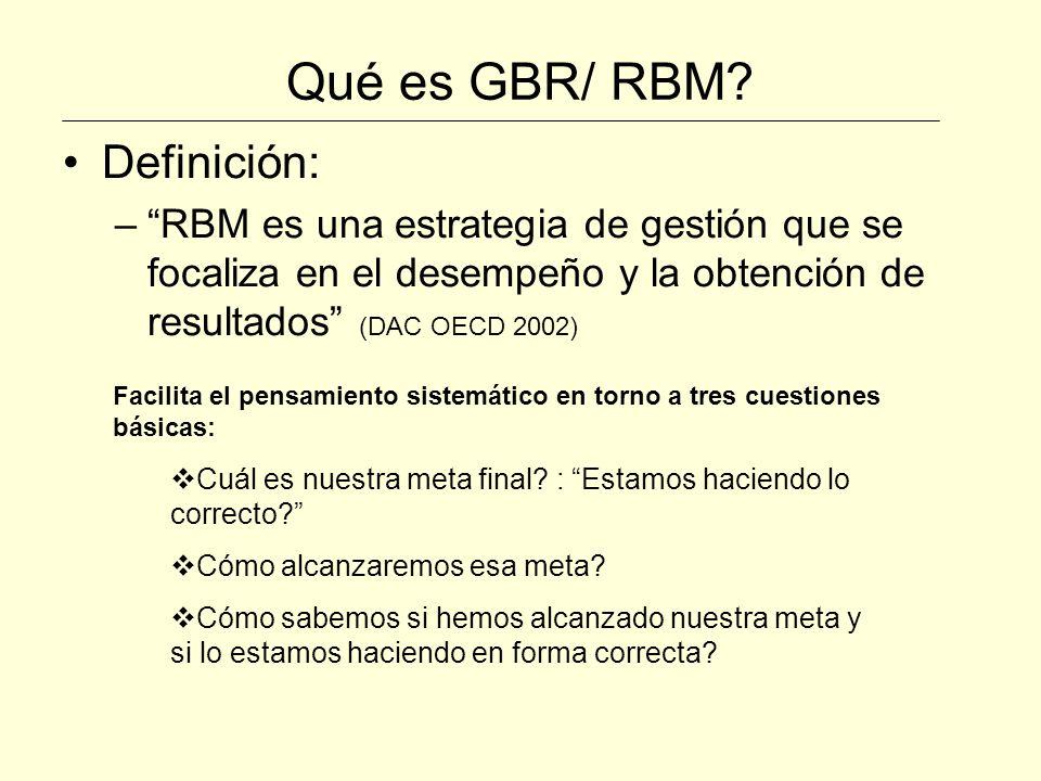 Qué es GBR/ RBM? Definición: –RBM es una estrategia de gestión que se focaliza en el desempeño y la obtención de resultados (DAC OECD 2002) Facilita e