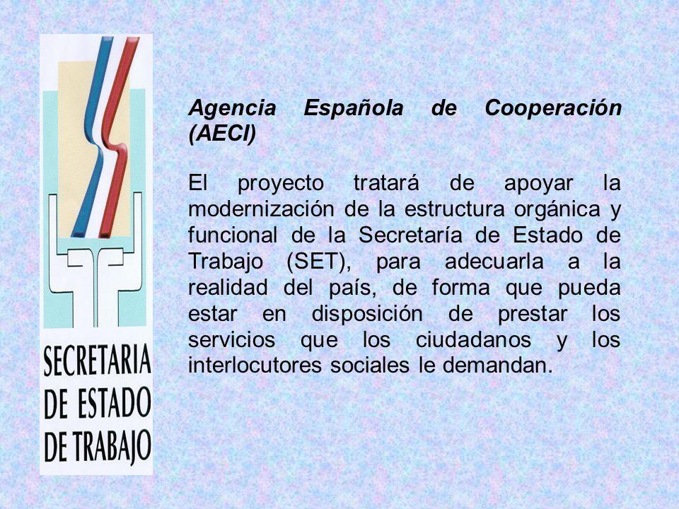 Agencia Española de Cooperación (AECI) El proyecto tratará de apoyar la modernización de la estructura orgánica y funcional de la Secretaría de Estado de Trabajo (SET), para adecuarla a la realidad del país, de forma que pueda estar en disposición de prestar los servicios que los ciudadanos y los interlocutores sociales le demandan.