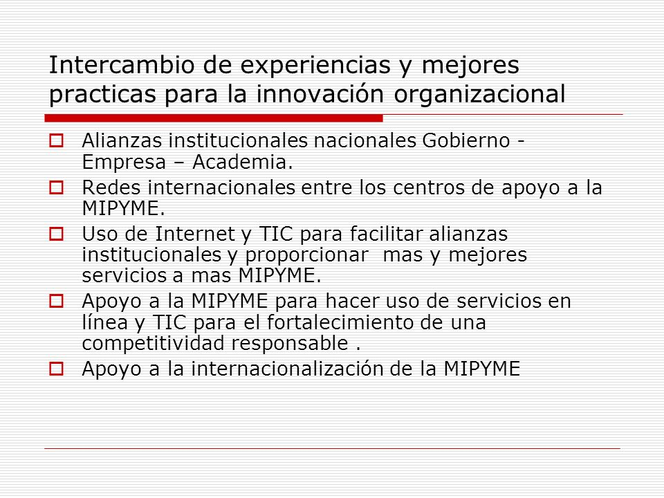 Intercambio de experiencias y mejores practicas para la innovación organizacional Alianzas institucionales nacionales Gobierno - Empresa – Academia.