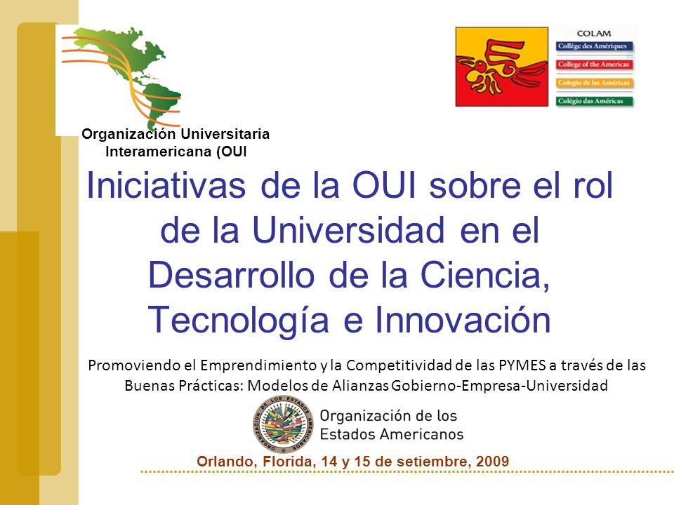 Orlando, Florida, 14 y 15 de setiembre, 2009 Iniciativas de la OUI sobre el rol de la Universidad en el Desarrollo de la Ciencia, Tecnología e Innovación Promoviendo el Emprendimiento y la Competitividad de las PYMES a través de las Buenas Prácticas: Modelos de Alianzas Gobierno-Empresa-Universidad Organización Universitaria Interamericana (OUI