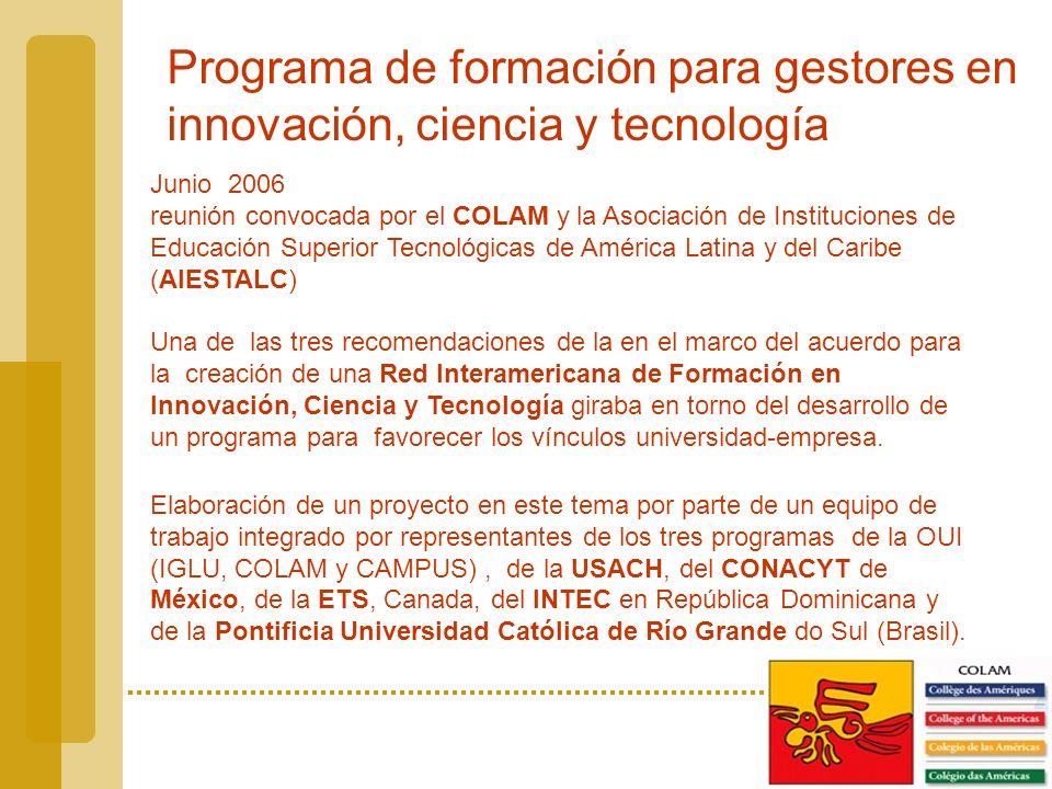 Programa de formación para gestores en innovación, ciencia y tecnología Junio 2006 reunión convocada por el COLAM y la Asociación de Instituciones de Educación Superior Tecnológicas de América Latina y del Caribe (AIESTALC) Una de las tres recomendaciones de la en el marco del acuerdo para la creación de una Red Interamericana de Formación en Innovación, Ciencia y Tecnología giraba en torno del desarrollo de un programa para favorecer los vínculos universidad-empresa.