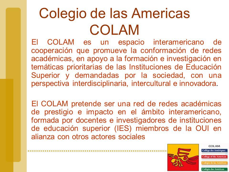 Colegio de las Americas COLAM El COLAM es un espacio interamericano de cooperación que promueve la conformación de redes académicas, en apoyo a la formación e investigación en temáticas prioritarias de las Instituciones de Educación Superior y demandadas por la sociedad, con una perspectiva interdisciplinaria, intercultural e innovadora.