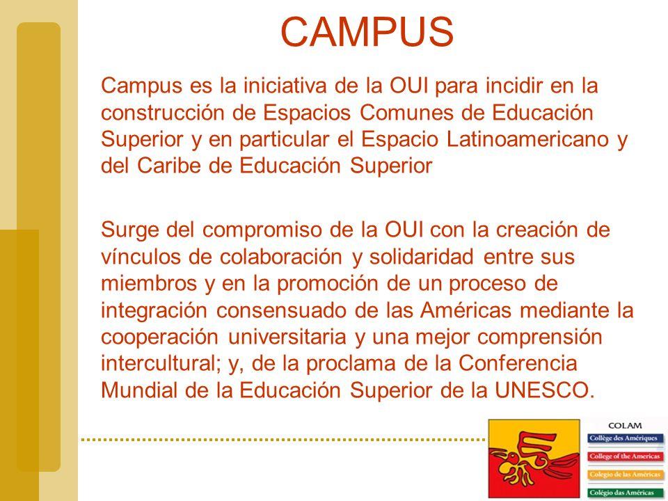CAMPUS Campus es la iniciativa de la OUI para incidir en la construcción de Espacios Comunes de Educación Superior y en particular el Espacio Latinoamericano y del Caribe de Educación Superior Surge del compromiso de la OUI con la creación de vínculos de colaboración y solidaridad entre sus miembros y en la promoción de un proceso de integración consensuado de las Américas mediante la cooperación universitaria y una mejor comprensión intercultural; y, de la proclama de la Conferencia Mundial de la Educación Superior de la UNESCO.