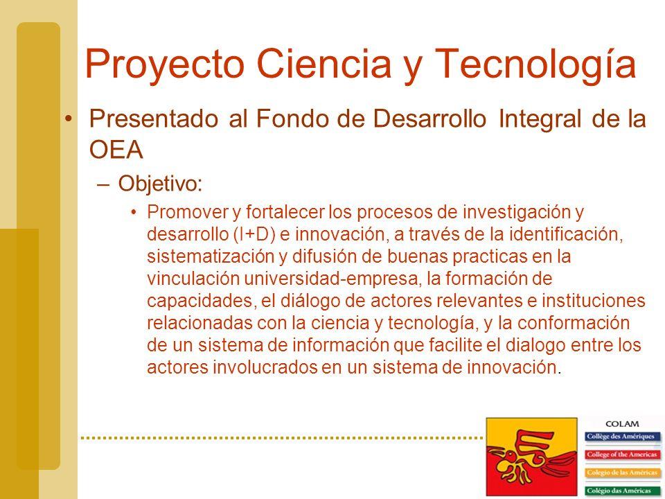 Proyecto Ciencia y Tecnología Presentado al Fondo de Desarrollo Integral de la OEA –Objetivo: Promover y fortalecer los procesos de investigación y desarrollo (I+D) e innovación, a través de la identificación, sistematización y difusión de buenas practicas en la vinculación universidad-empresa, la formación de capacidades, el diálogo de actores relevantes e instituciones relacionadas con la ciencia y tecnología, y la conformación de un sistema de información que facilite el dialogo entre los actores involucrados en un sistema de innovación.