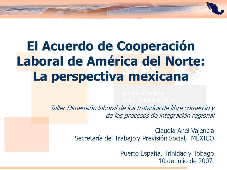El Acuerdo de Cooperación Laboral de América del Norte: La perspectiva mexicana Taller Dimensión laboral de los tratados de libre comercio y de los pr